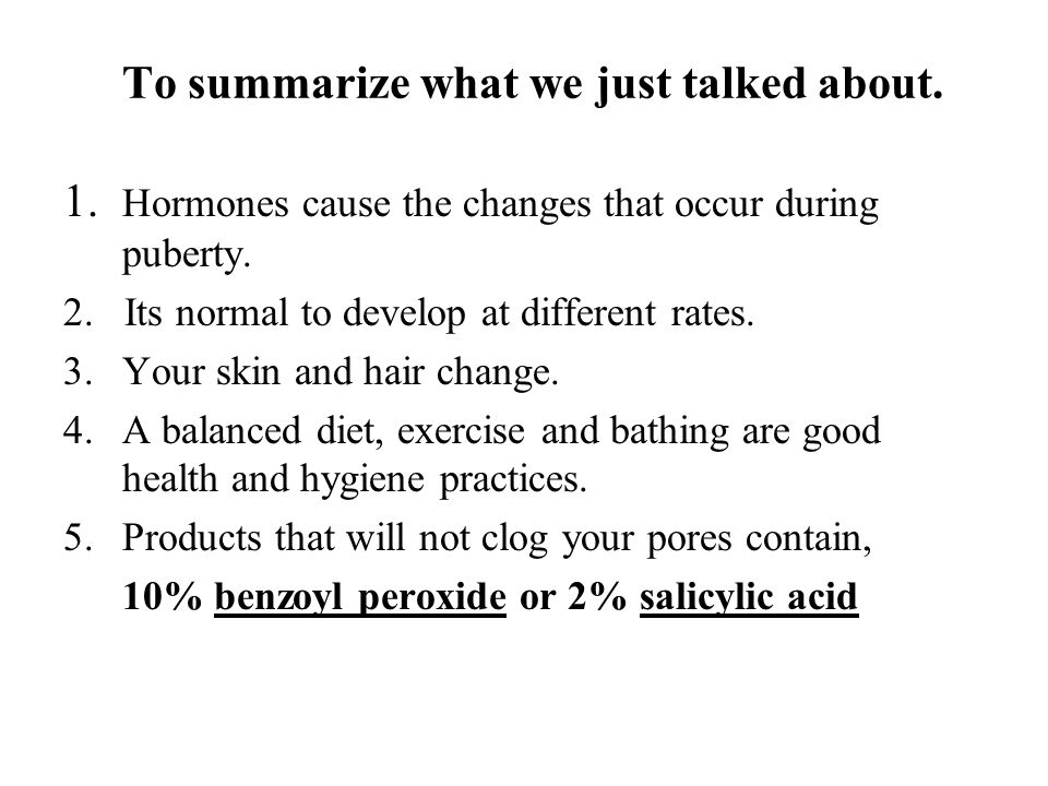 To summarize what we just talked about. 1. Hormones cause the changes that occur during puberty. 2. Its normal to develop at different rates. 3.Your s