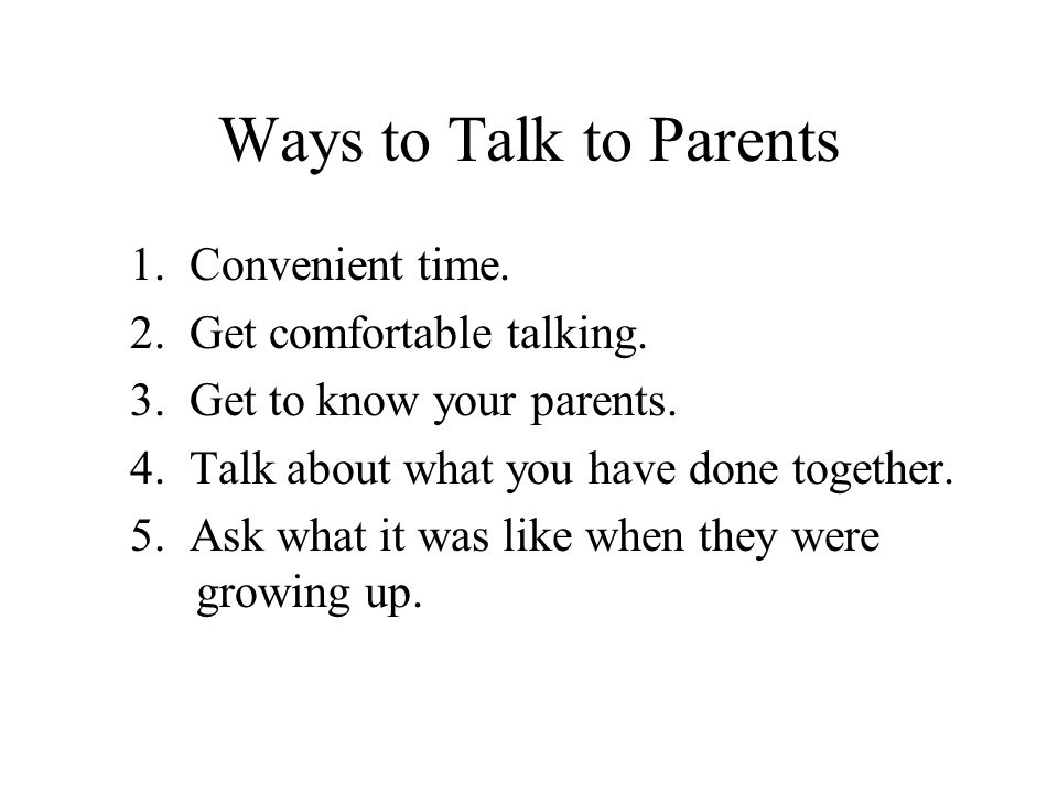 Ways to Talk to Parents 1. Convenient time. 2. Get comfortable talking. 3. Get to know your parents. 4. Talk about what you have done together. 5. Ask