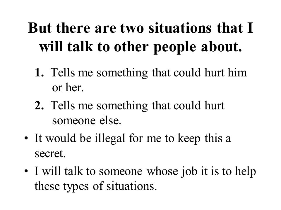 But there are two situations that I will talk to other people about. 1. Tells me something that could hurt him or her. 2. Tells me something that coul