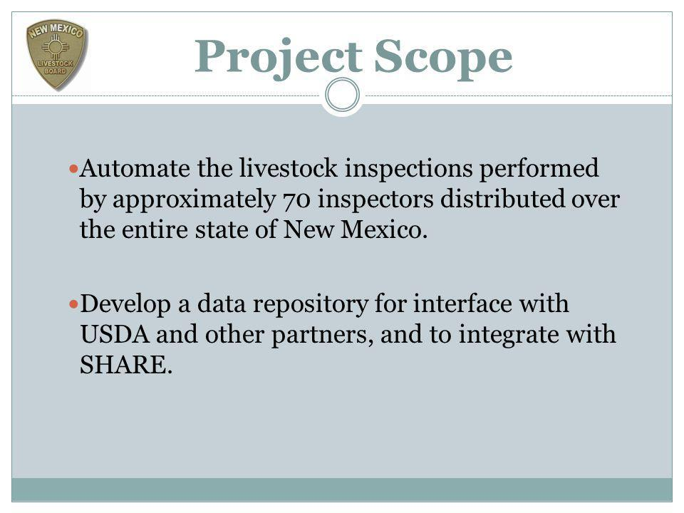 Project Scope Automate the livestock inspections performed by approximately 70 inspectors distributed over the entire state of New Mexico. Develop a d