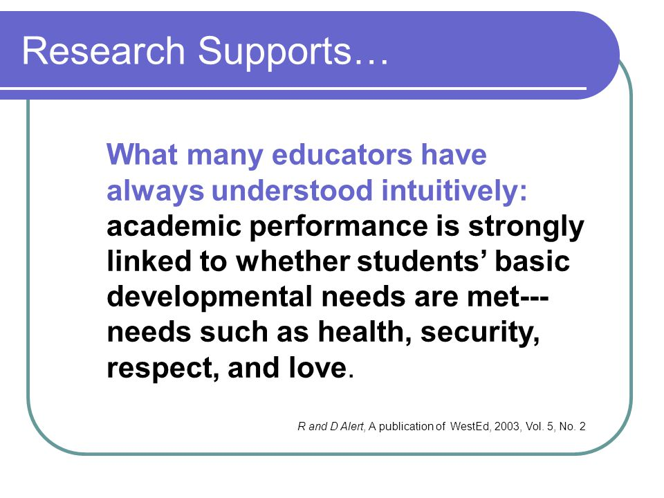 Research Supports… What many educators have always understood intuitively: academic performance is strongly linked to whether students' basic developm