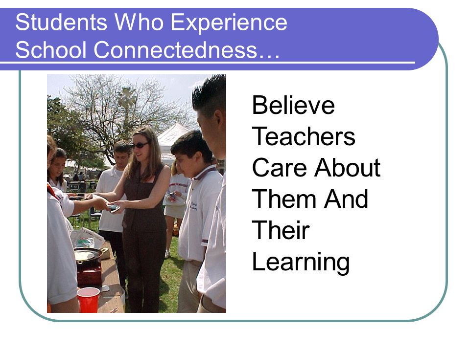 Students Who Experience School Connectedness… Believe Teachers Care About Them And Their Learning