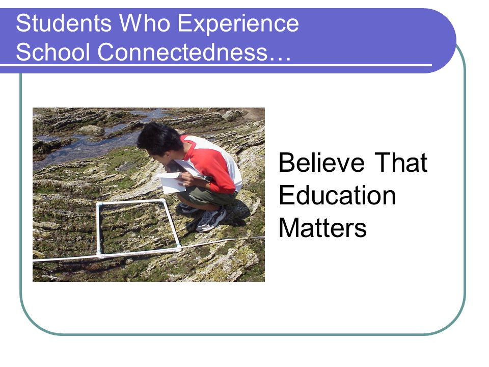 Students Who Experience School Connectedness… Believe That Education Matters