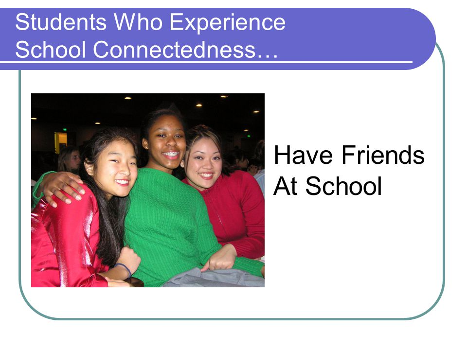 Students Who Experience School Connectedness… Have Friends At School