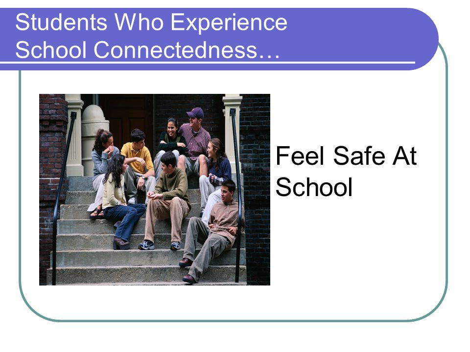 Students Who Experience School Connectedness… Feel Safe At School
