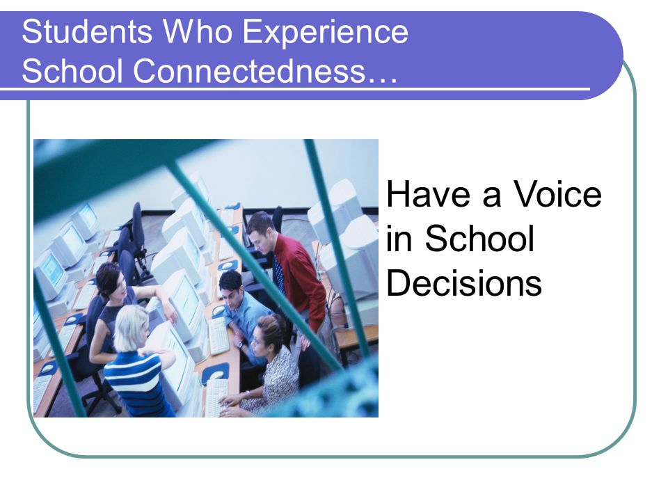 Students Who Experience School Connectedness… Have a Voice in School Decisions