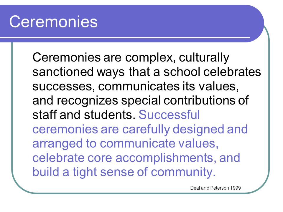 Ceremonies Ceremonies are complex, culturally sanctioned ways that a school celebrates successes, communicates its values, and recognizes special cont