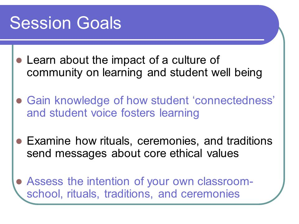 Session Goals Learn about the impact of a culture of community on learning and student well being Gain knowledge of how student 'connectedness' and st