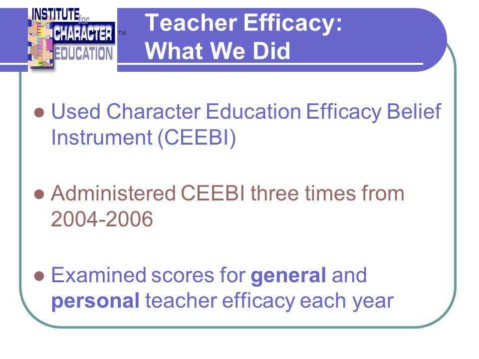 Teacher Efficacy: What We Did Used Character Education Efficacy Belief Instrument (CEEBI) Administered CEEBI three times from 2004-2006 Examined score