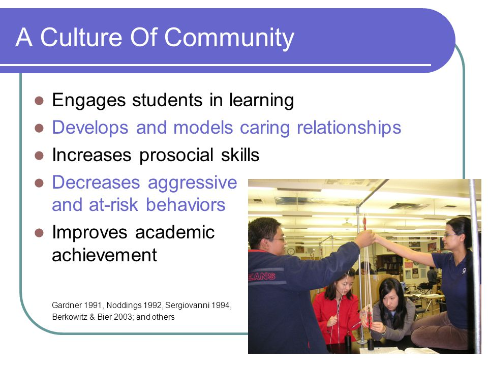 A Culture Of Community Engages students in learning Develops and models caring relationships Increases prosocial skills Decreases aggressive and at-ri