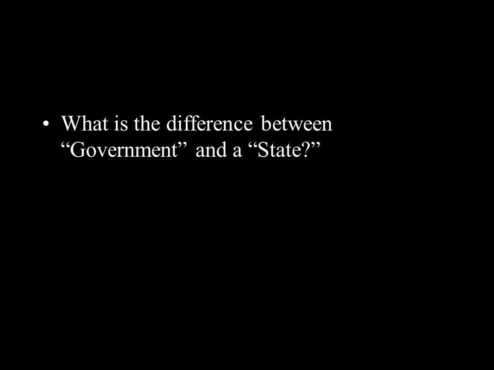 """What is the difference between """"Government"""" and a """"State?"""""""