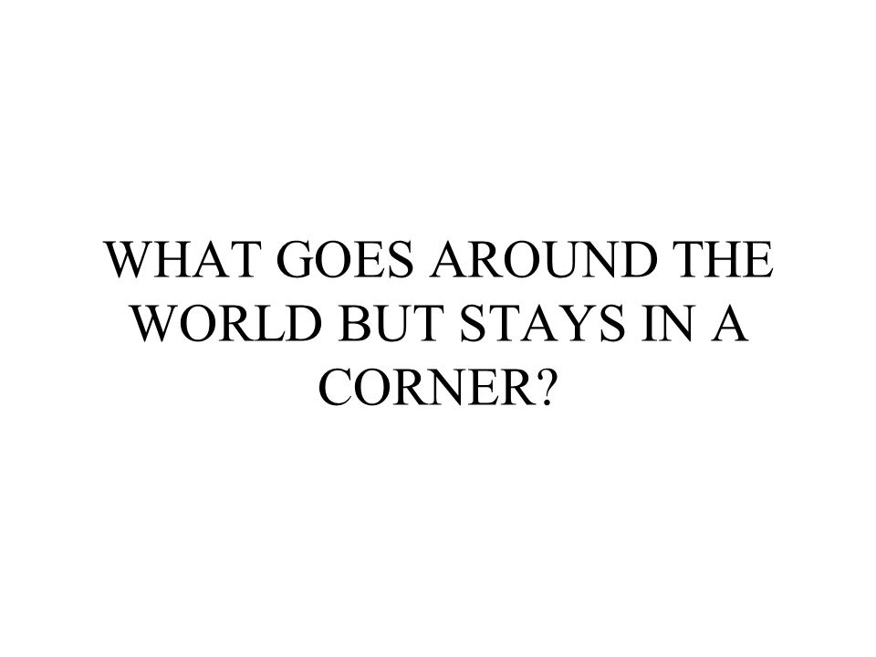WHAT GOES AROUND THE WORLD BUT STAYS IN A CORNER?