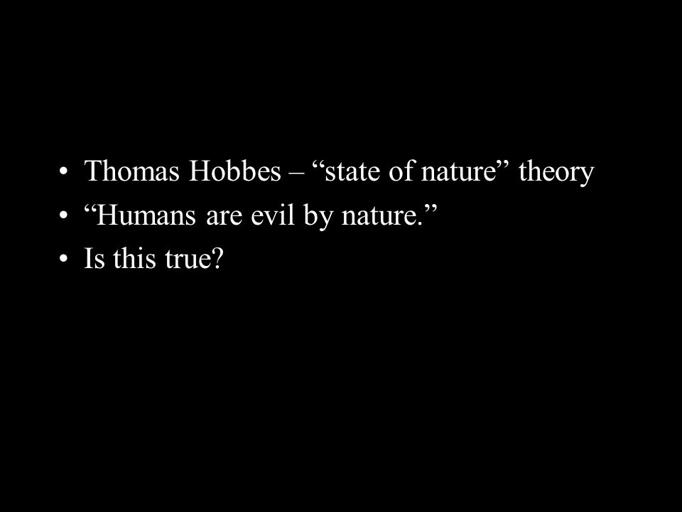 """Thomas Hobbes – """"state of nature"""" theory """"Humans are evil by nature."""" Is this true?"""