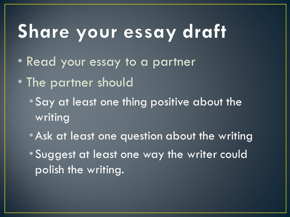 Read your essay to a partner The partner should Say at least one thing positive about the writing Ask at least one question about the writing Suggest at least one way the writer could polish the writing.