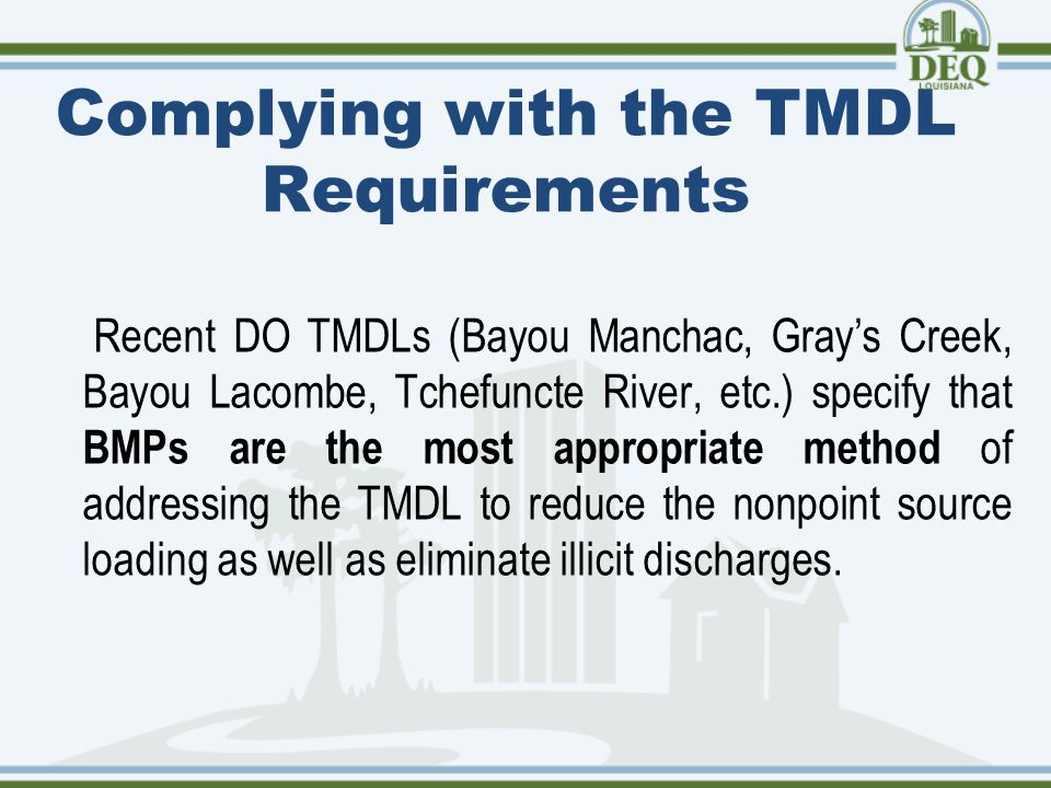 Complying with the TMDL Requirements Recent DO TMDLs (Bayou Manchac, Gray's Creek, Bayou Lacombe, Tchefuncte River, etc.) specify that BMPs are the most appropriate method of addressing the TMDL to reduce the nonpoint source loading as well as eliminate illicit discharges.