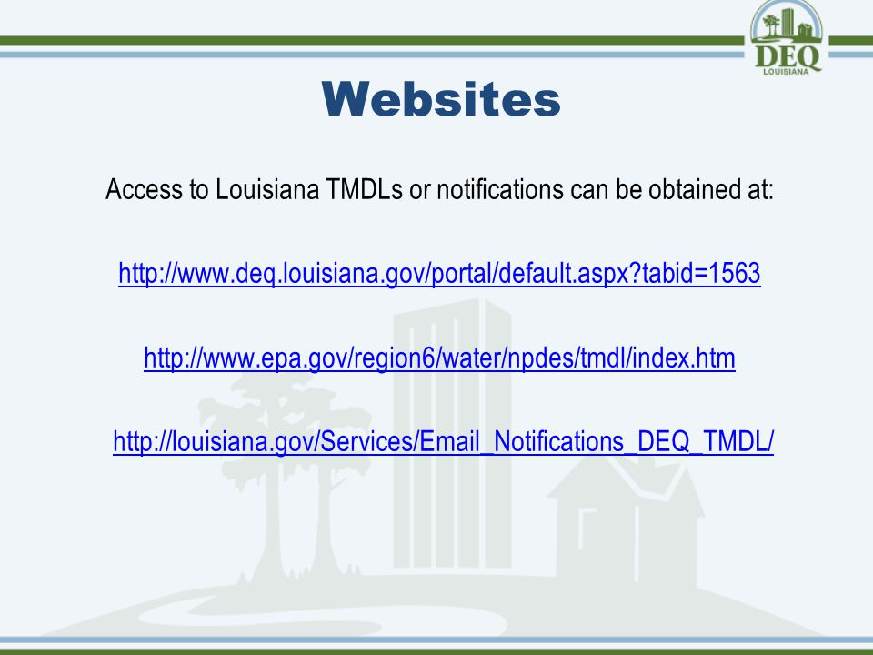 Websites Access to Louisiana TMDLs or notifications can be obtained at: http://www.deq.louisiana.gov/portal/default.aspx tabid=1563 http://www.epa.gov/region6/water/npdes/tmdl/index.htm http://louisiana.gov/Services/Email_Notifications_DEQ_TMDL/