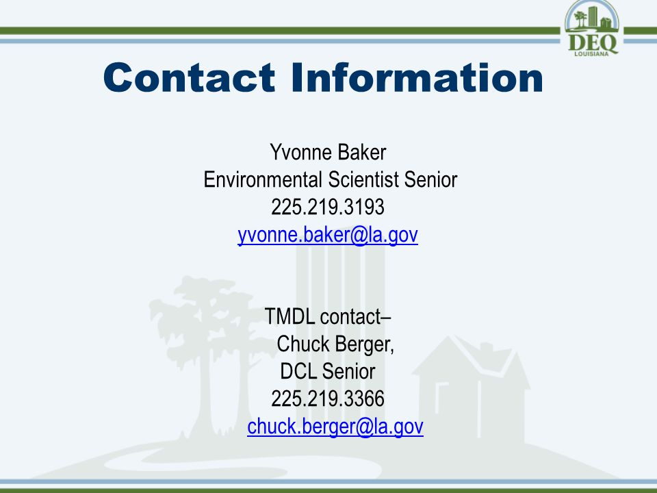 Contact Information Yvonne Baker Environmental Scientist Senior 225.219.3193 yvonne.baker@la.gov TMDL contact– Chuck Berger, DCL Senior 225.219.3366 chuck.berger@la.gov