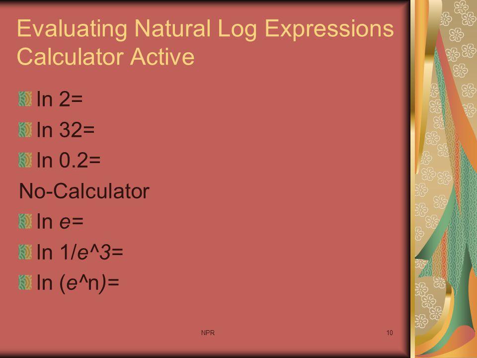 NPR10 Evaluating Natural Log Expressions Calculator Active ln 2= ln 32= ln 0.2= No-Calculator ln e= ln 1/e^3= ln (e^n)=