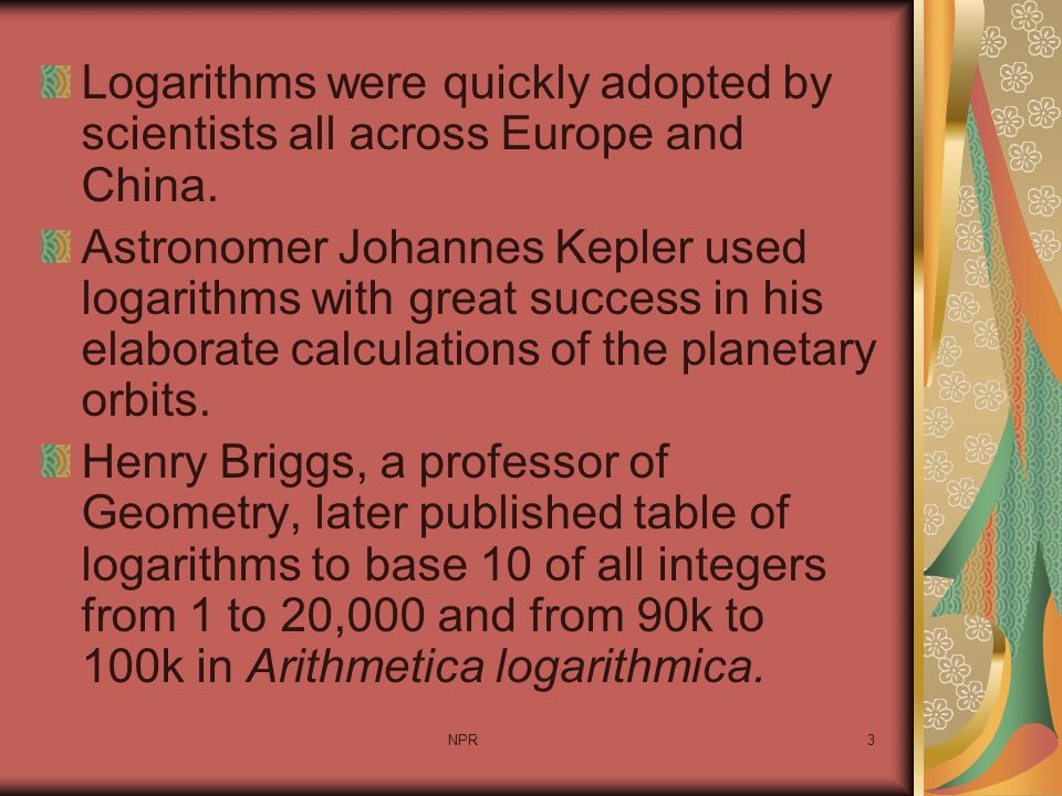 NPR3 Logarithms were quickly adopted by scientists all across Europe and China. Astronomer Johannes Kepler used logarithms with great success in his e