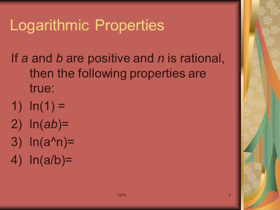 NPR6 Logarithmic Properties If a and b are positive and n is rational, then the following properties are true: 1)ln(1) = 2)ln(ab)= 3)ln(a^n)= 4)ln(a/b