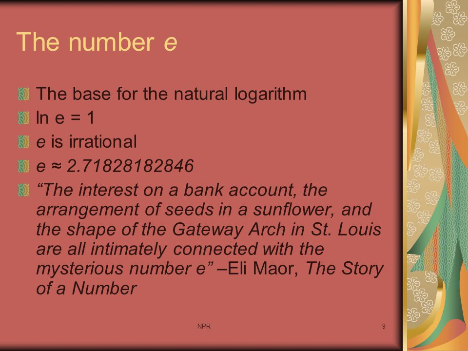 "NPR9 The number e The base for the natural logarithm ln e = 1 e is irrational e ≈ 2.71828182846 ""The interest on a bank account, the arrangement of se"