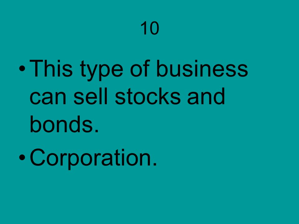 10 This type of business can sell stocks and bonds. Corporation.
