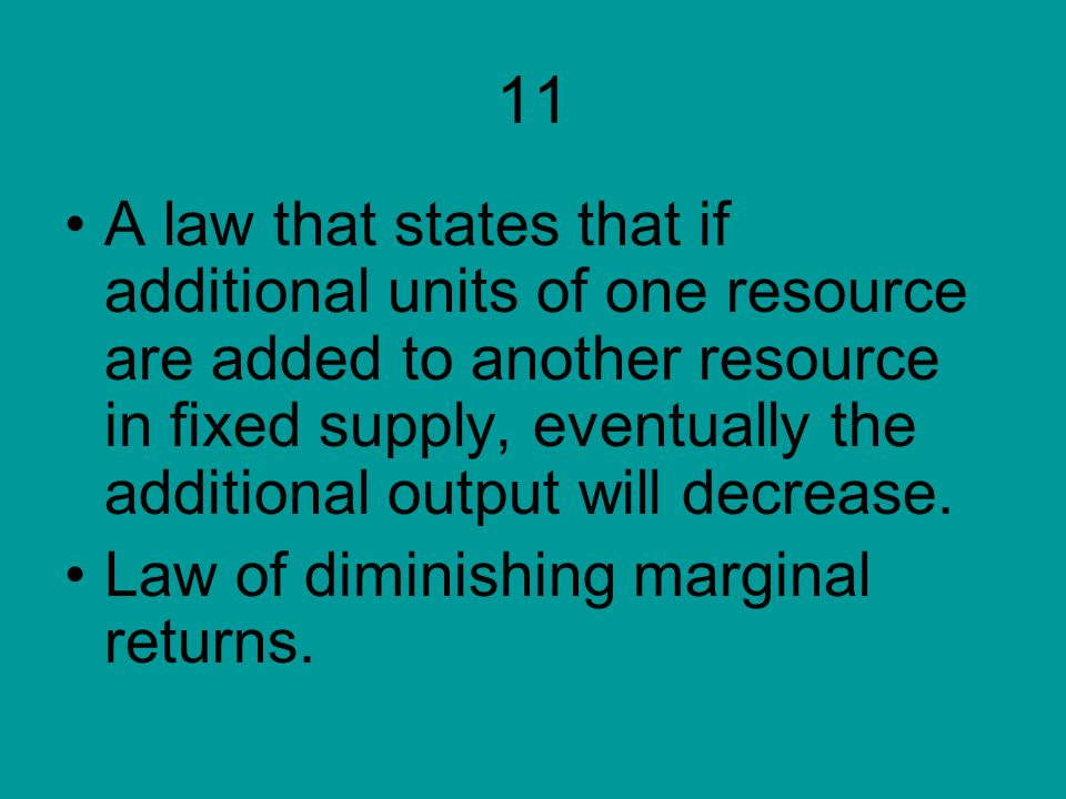 11 A law that states that if additional units of one resource are added to another resource in fixed supply, eventually the additional output will dec