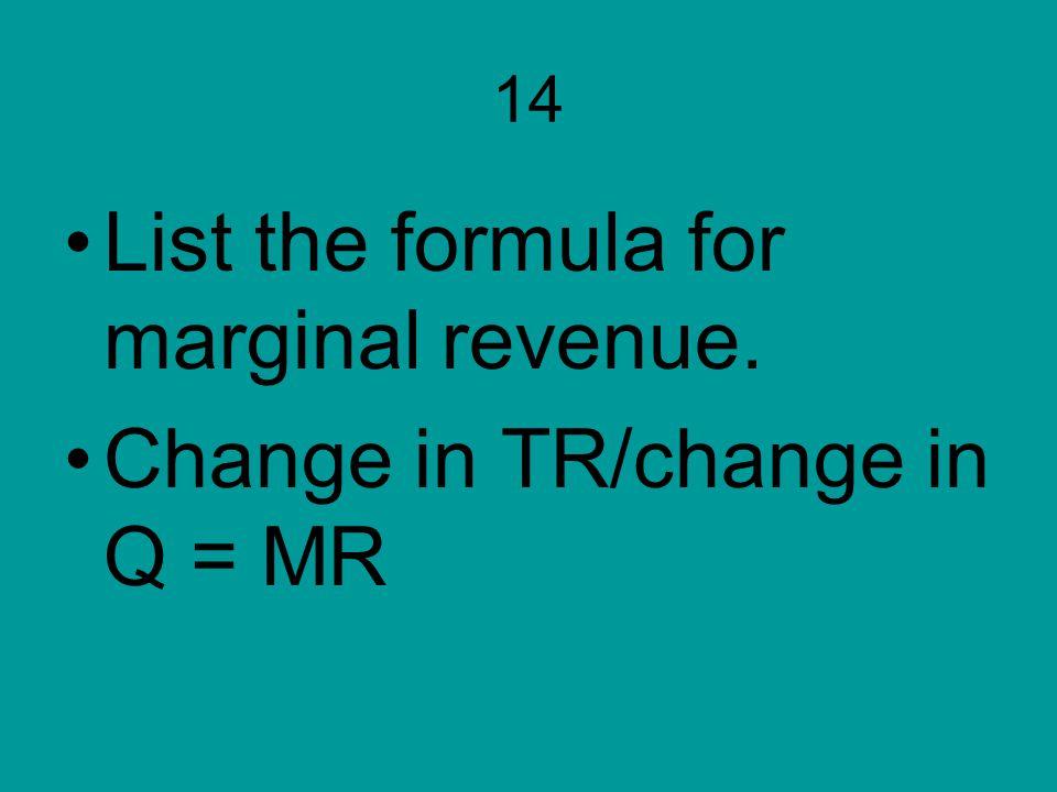 14 List the formula for marginal revenue. Change in TR/change in Q = MR