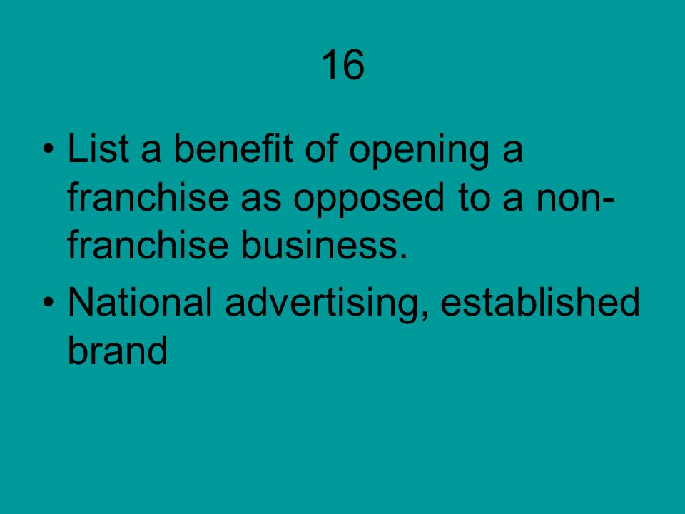 16 List a benefit of opening a franchise as opposed to a non- franchise business. National advertising, established brand