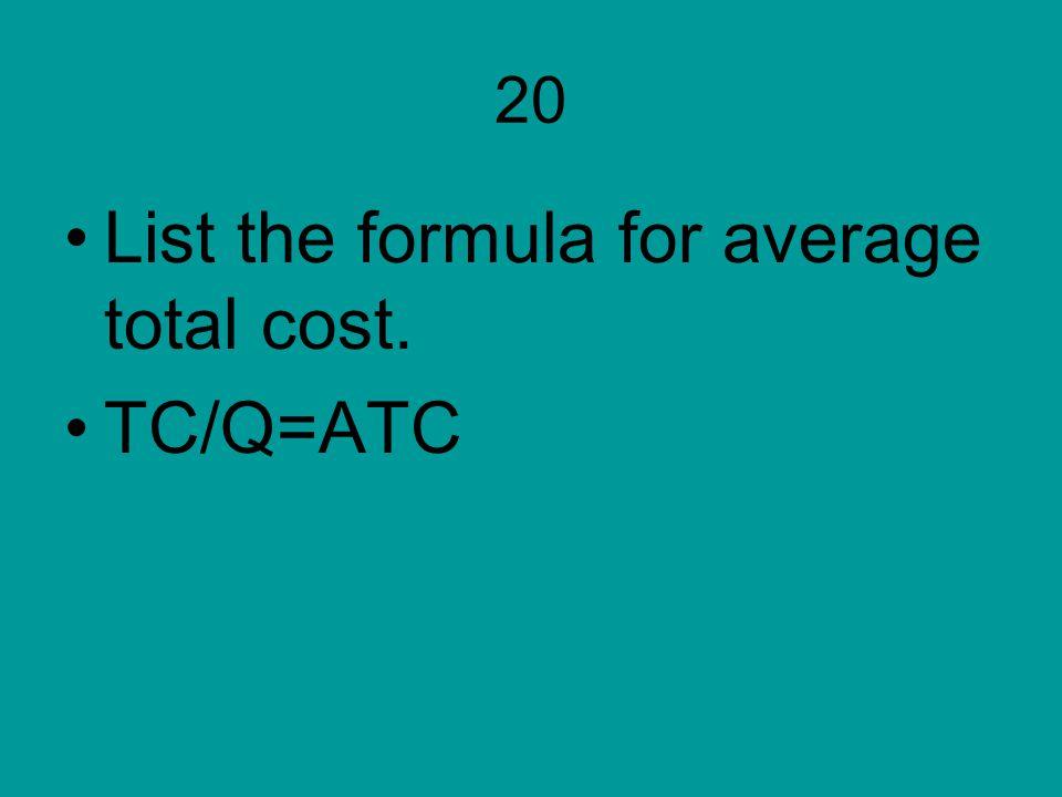 20 List the formula for average total cost. TC/Q=ATC