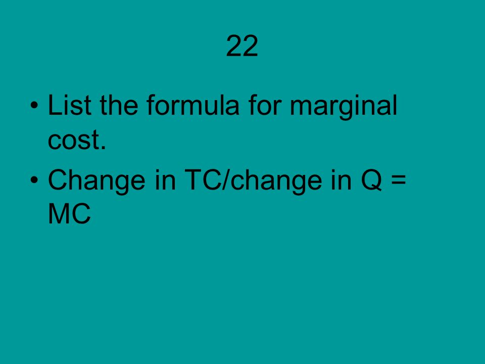 22 List the formula for marginal cost. Change in TC/change in Q = MC