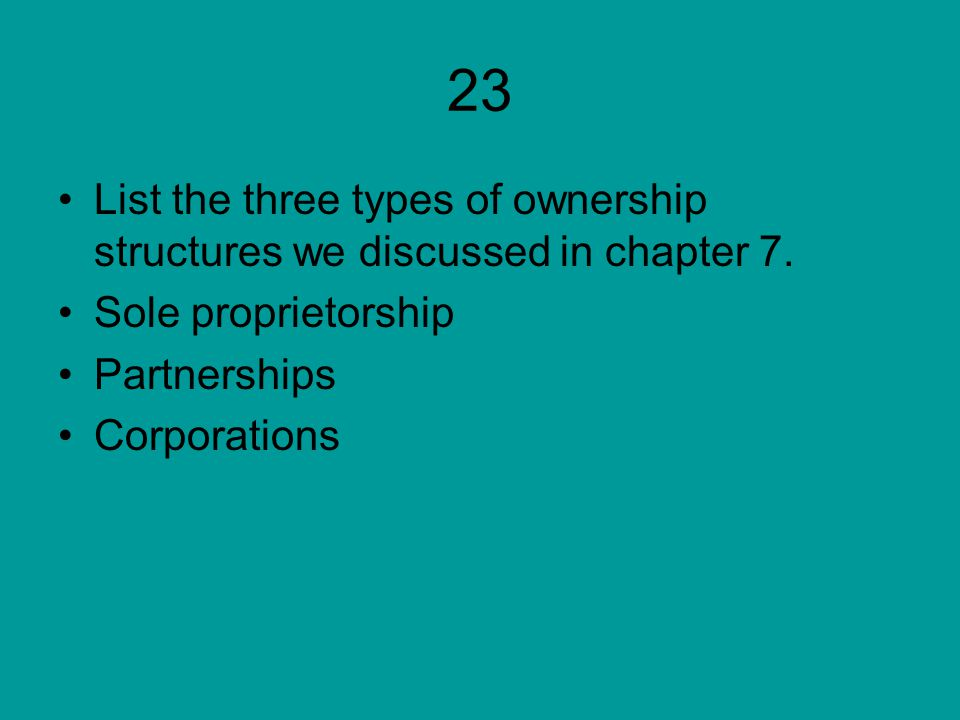 23 List the three types of ownership structures we discussed in chapter 7.