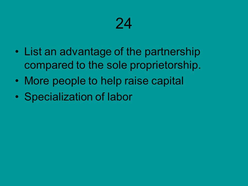 24 List an advantage of the partnership compared to the sole proprietorship.