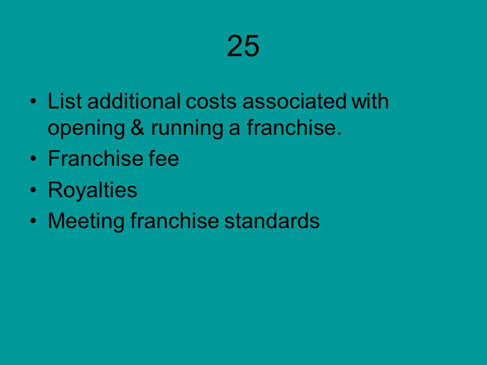 25 List additional costs associated with opening & running a franchise.