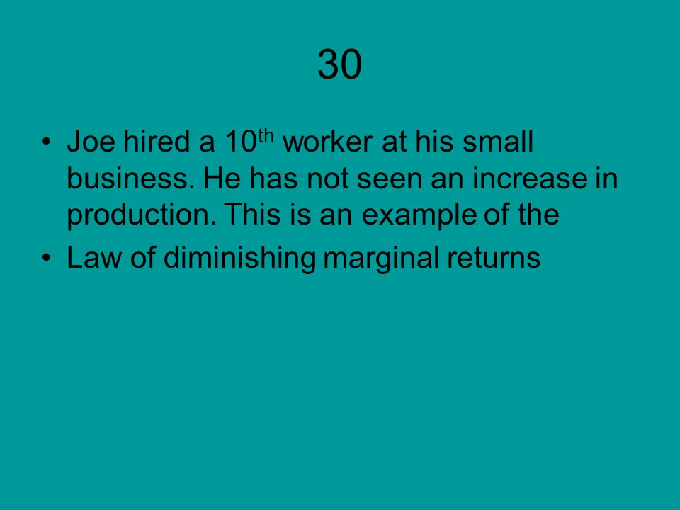 30 Joe hired a 10 th worker at his small business. He has not seen an increase in production. This is an example of the Law of diminishing marginal re