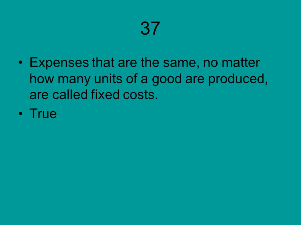 37 Expenses that are the same, no matter how many units of a good are produced, are called fixed costs. True