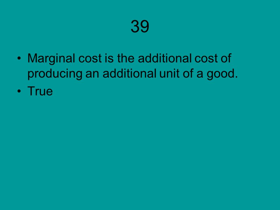 39 Marginal cost is the additional cost of producing an additional unit of a good. True