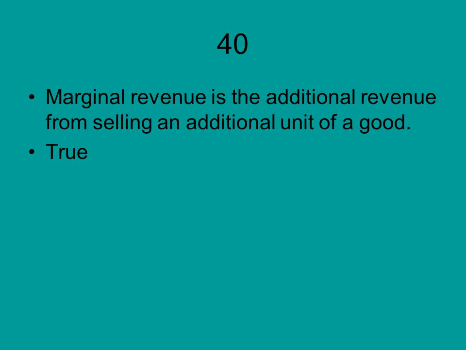 40 Marginal revenue is the additional revenue from selling an additional unit of a good. True