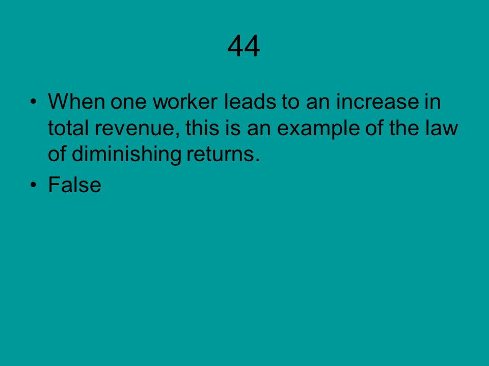 44 When one worker leads to an increase in total revenue, this is an example of the law of diminishing returns. False