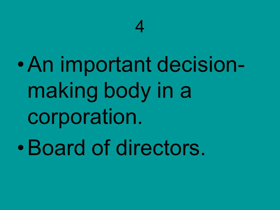 4 An important decision- making body in a corporation. Board of directors.