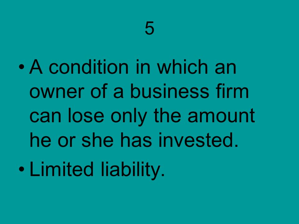 5 A condition in which an owner of a business firm can lose only the amount he or she has invested. Limited liability.