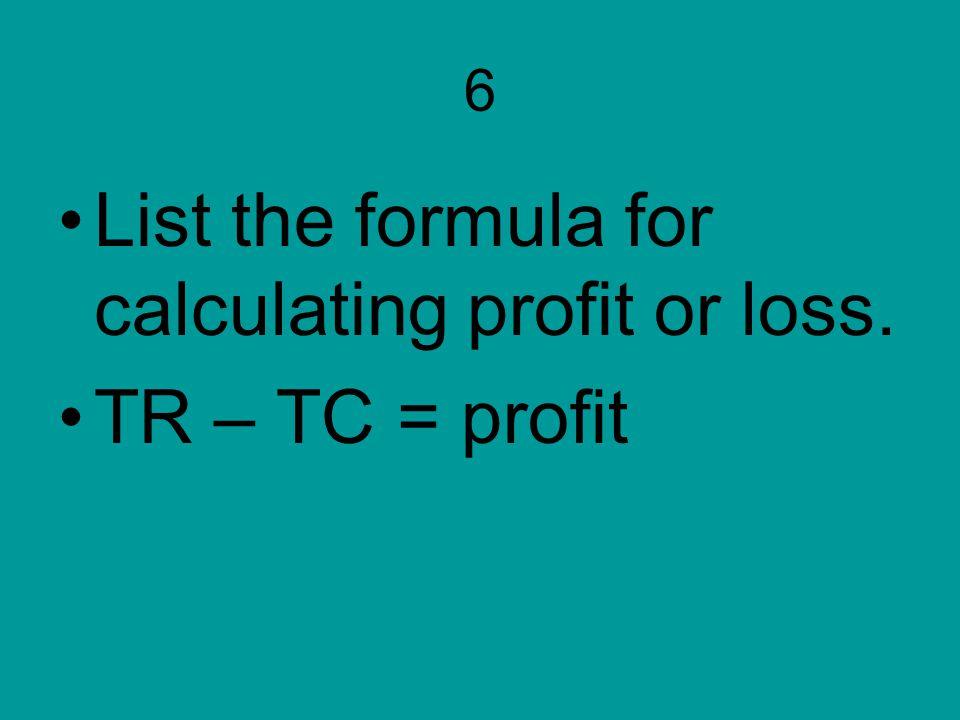 6 List the formula for calculating profit or loss. TR – TC = profit