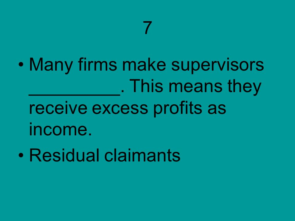 7 Many firms make supervisors _________. This means they receive excess profits as income. Residual claimants