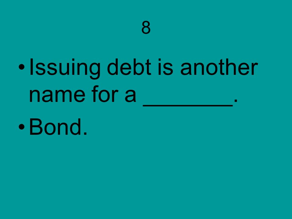 8 Issuing debt is another name for a _______. Bond.