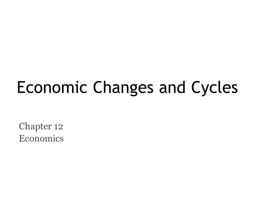 Economic Changes and Cycles Chapter 12 Economics