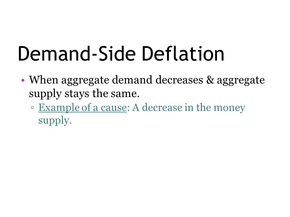 Demand-Side Deflation When aggregate demand decreases & aggregate supply stays the same. ▫Example of a cause: A decrease in the money supply.