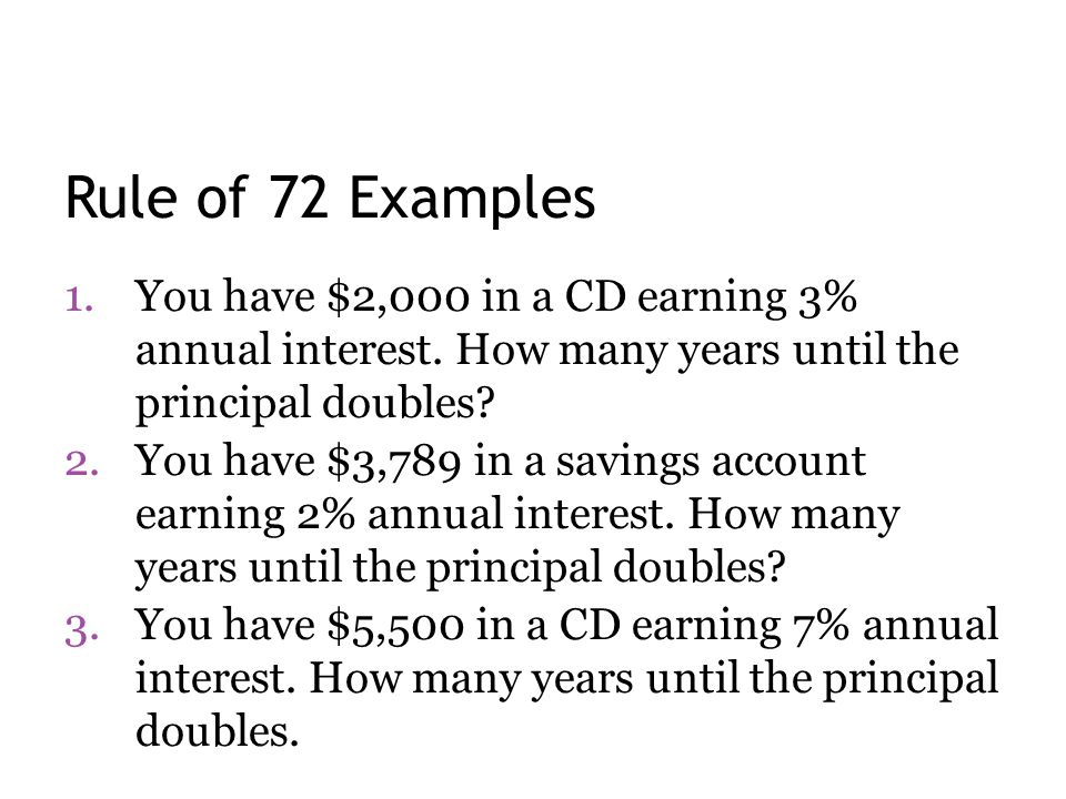 Rule of 72 Examples 1.You have $2,000 in a CD earning 3% annual interest. How many years until the principal doubles? 2.You have $3,789 in a savings a
