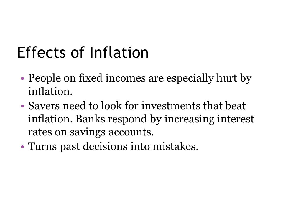 Effects of Inflation People on fixed incomes are especially hurt by inflation. Savers need to look for investments that beat inflation. Banks respond