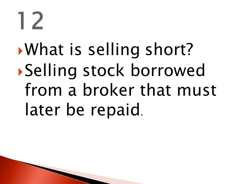  What is selling short  Selling stock borrowed from a broker that must later be repaid.