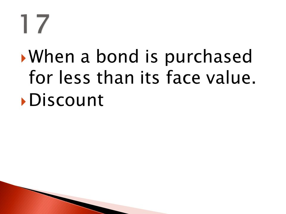  When a bond is purchased for less than its face value.  Discount